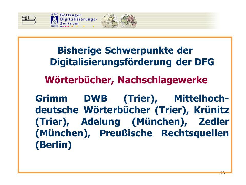 10 Bisherige Schwerpunkte der Digitalisierungsförderung der DFG Wörterbücher, Nachschlagewerke Grimm DWB (Trier), Mittelhoch- deutsche Wörterbücher (Trier), Krünitz (Trier), Adelung (München), Zedler (München), Preußische Rechtsquellen (Berlin)