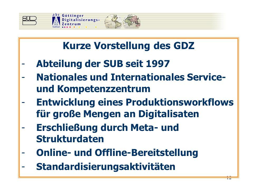 12 Kurze Vorstellung des GDZ -Abteilung der SUB seit 1997 -Nationales und Internationales Service- und Kompetenzzentrum -Entwicklung eines Produktionsworkflows für große Mengen an Digitalisaten -Erschließung durch Meta- und Strukturdaten -Online- und Offline-Bereitstellung -Standardisierungsaktivitäten