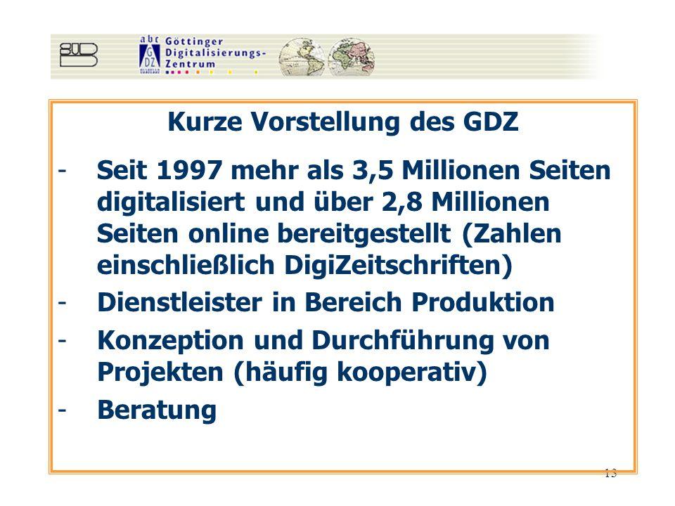 13 Kurze Vorstellung des GDZ -Seit 1997 mehr als 3,5 Millionen Seiten digitalisiert und über 2,8 Millionen Seiten online bereitgestellt (Zahlen einschließlich DigiZeitschriften) -Dienstleister in Bereich Produktion -Konzeption und Durchführung von Projekten (häufig kooperativ) -Beratung