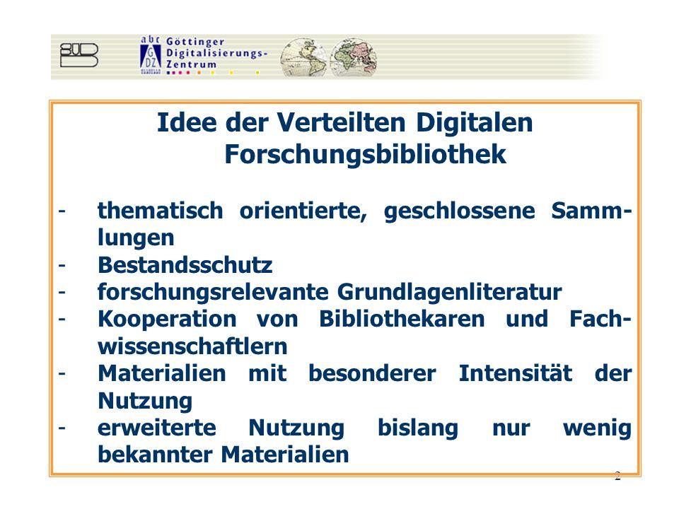 2 Idee der Verteilten Digitalen Forschungsbibliothek -thematisch orientierte, geschlossene Samm- lungen -Bestandsschutz -forschungsrelevante Grundlagenliteratur -Kooperation von Bibliothekaren und Fach- wissenschaftlern -Materialien mit besonderer Intensität der Nutzung -erweiterte Nutzung bislang nur wenig bekannter Materialien