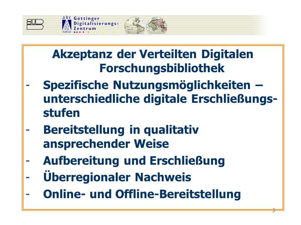 3 Akzeptanz der Verteilten Digitalen Forschungsbibliothek -Spezifische Nutzungsmöglichkeiten – unterschiedliche digitale Erschließungs- stufen -Bereitstellung in qualitativ ansprechender Weise -Aufbereitung und Erschließung -Überregionaler Nachweis -Online- und Offline-Bereitstellung