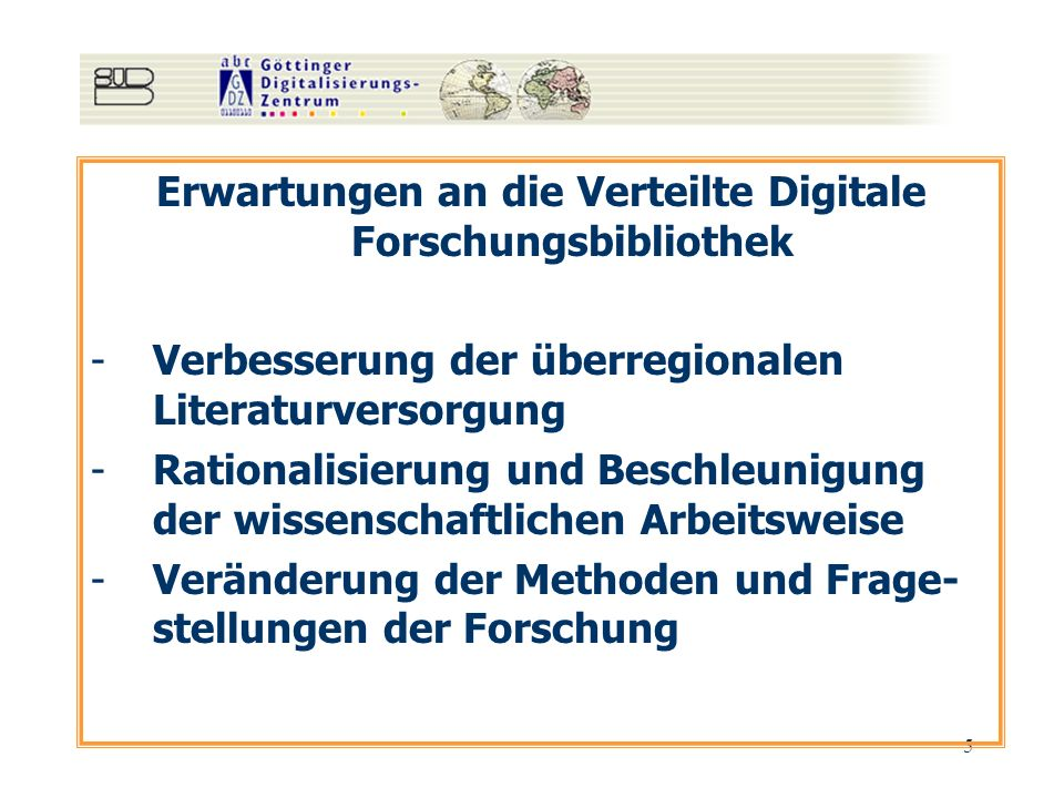 5 Erwartungen an die Verteilte Digitale Forschungsbibliothek -Verbesserung der überregionalen Literaturversorgung -Rationalisierung und Beschleunigung der wissenschaftlichen Arbeitsweise -Veränderung der Methoden und Frage- stellungen der Forschung