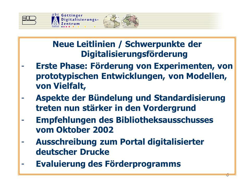 6 Neue Leitlinien / Schwerpunkte der Digitalisierungsförderung -Erste Phase: Förderung von Experimenten, von prototypischen Entwicklungen, von Modellen, von Vielfalt, -Aspekte der Bündelung und Standardisierung treten nun stärker in den Vordergrund -Empfehlungen des Bibliotheksausschusses vom Oktober 2002 -Ausschreibung zum Portal digitalisierter deutscher Drucke -Evaluierung des Förderprogramms
