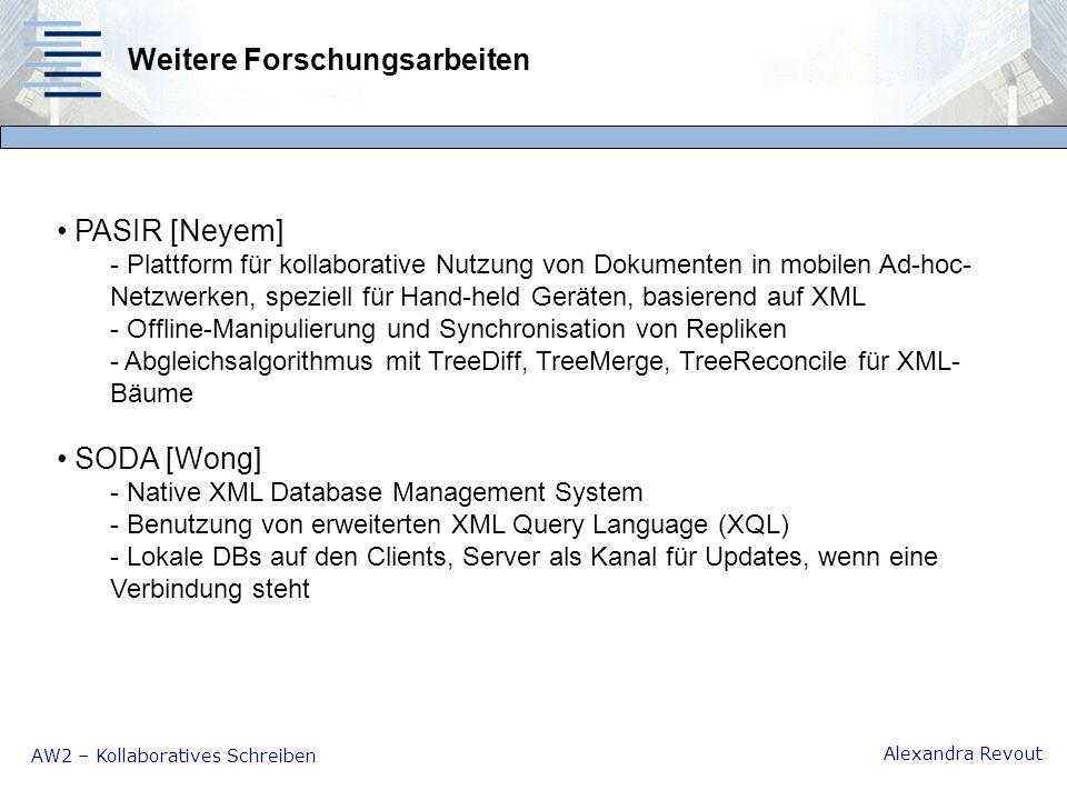 AW2 – Kollaboratives Schreiben Alexandra Revout Weitere Forschungsarbeiten PASIR [Neyem] - Plattform für kollaborative Nutzung von Dokumenten in mobilen Ad-hoc- Netzwerken, speziell für Hand-held Geräten, basierend auf XML - Offline-Manipulierung und Synchronisation von Repliken - Abgleichsalgorithmus mit TreeDiff, TreeMerge, TreeReconcile für XML- Bäume SODA [Wong] - Native XML Database Management System - Benutzung von erweiterten XML Query Language (XQL) - Lokale DBs auf den Clients, Server als Kanal für Updates, wenn eine Verbindung steht