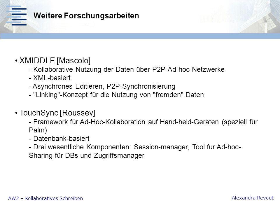 AW2 – Kollaboratives Schreiben Alexandra Revout Weitere Forschungsarbeiten XMIDDLE [Mascolo] - Kollaborative Nutzung der Daten über P2P-Ad-hoc-Netzwerke - XML-basiert - Asynchrones Editieren, P2P-Synchronisierung - Linking -Konzept für die Nutzung von fremden Daten TouchSync [Roussev] - Framework für Ad-Hoc-Kollaboration auf Hand-held-Geräten (speziell für Palm) - Datenbank-basiert - Drei wesentliche Komponenten: Session-manager, Tool für Ad-hoc- Sharing für DBs und Zugriffsmanager