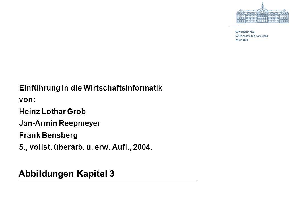 Abbildungen Kapitel 3 Einführung in die Wirtschaftsinformatik von: Heinz Lothar Grob Jan-Armin Reepmeyer Frank Bensberg 5., vollst. überarb. u. erw. A