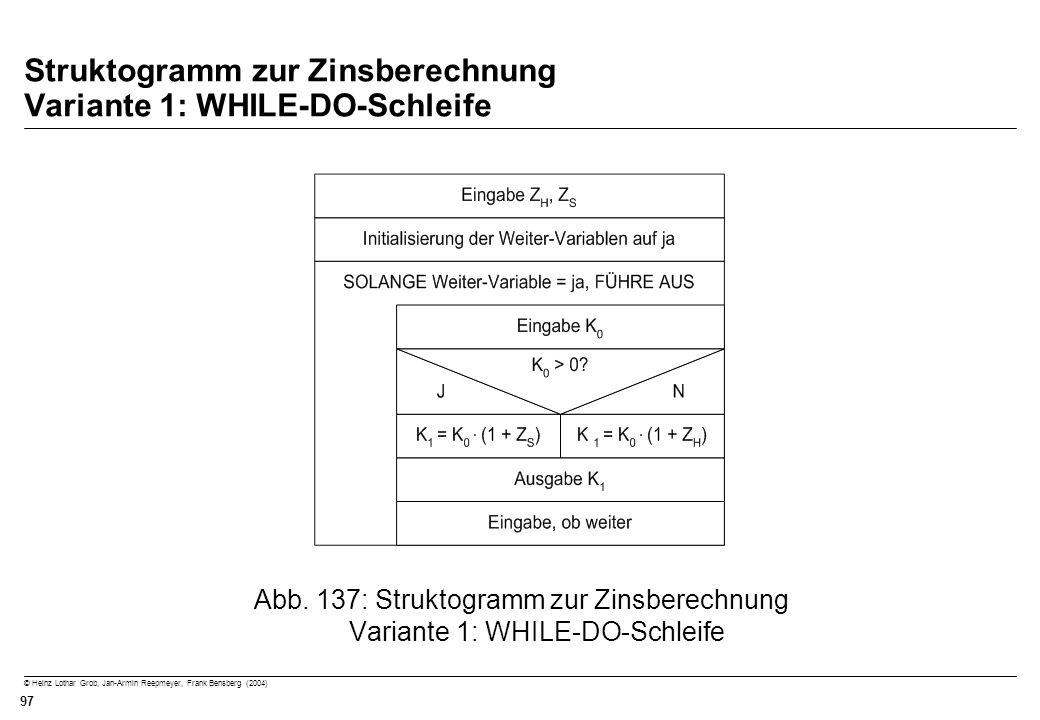 © Heinz Lothar Grob, Jan-Armin Reepmeyer, Frank Bensberg (2004) 97 Struktogramm zur Zinsberechnung Variante 1: WHILE-DO-Schleife Abb. 137: Struktogram