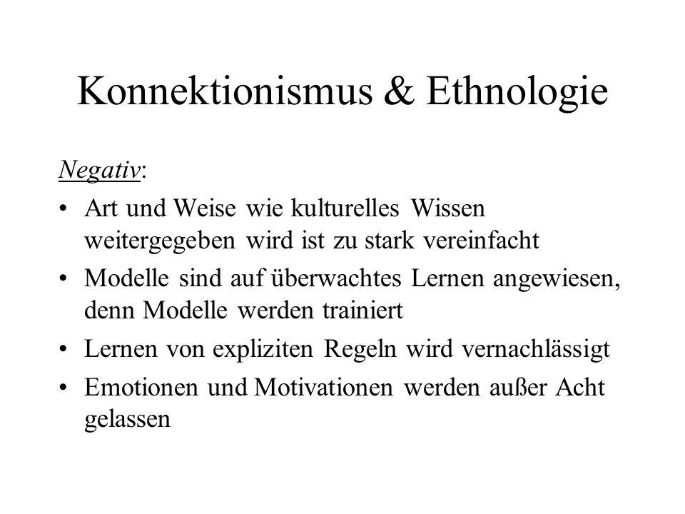 Konnektionismus & Ethnologie Negativ: Art und Weise wie kulturelles Wissen weitergegeben wird ist zu stark vereinfacht Modelle sind auf überwachtes Lernen angewiesen, denn Modelle werden trainiert Lernen von expliziten Regeln wird vernachlässigt Emotionen und Motivationen werden außer Acht gelassen
