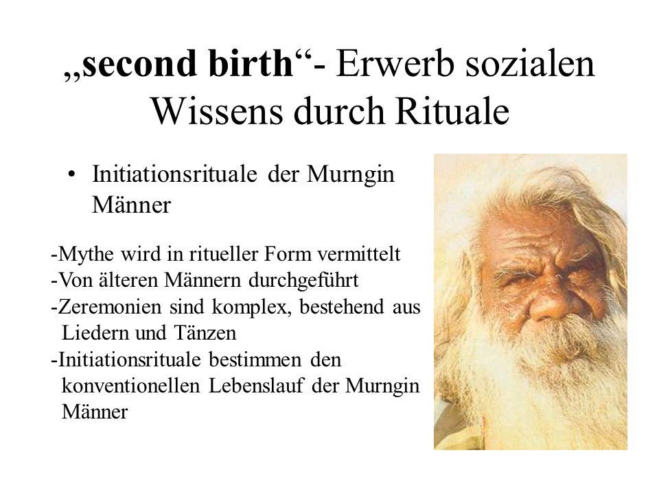 second birth- Erwerb sozialen Wissens durch Rituale Initiationsrituale der Murngin Männer -Mythe wird in ritueller Form vermittelt -Von älteren Männern durchgeführt -Zeremonien sind komplex, bestehend aus Liedern und Tänzen -Initiationsrituale bestimmen den konventionellen Lebenslauf der Murngin Männer