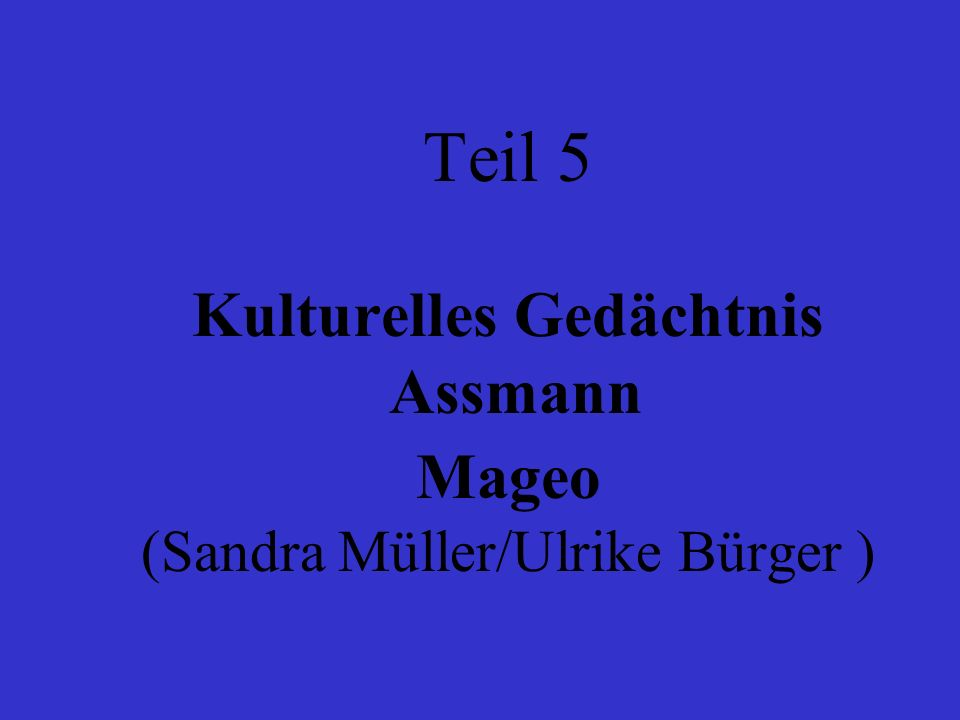 Teil 5 Kulturelles Gedächtnis Assmann Mageo (Sandra Müller/Ulrike Bürger )