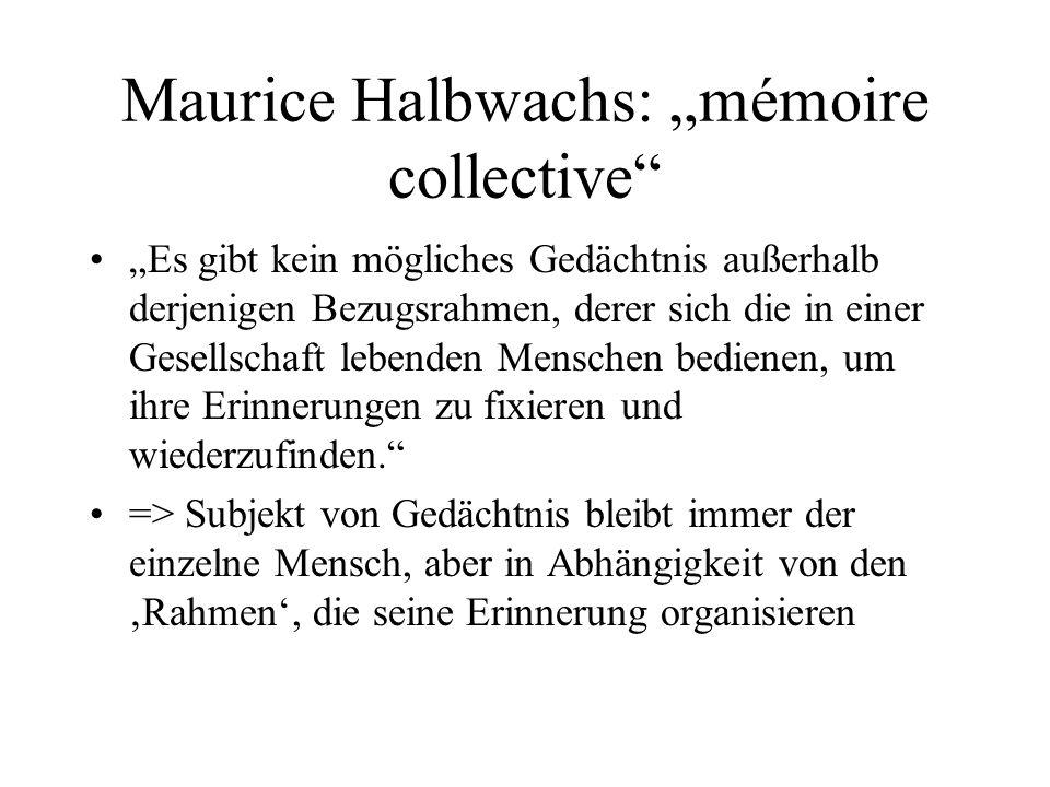 Maurice Halbwachs: mémoire collective Es gibt kein mögliches Gedächtnis außerhalb derjenigen Bezugsrahmen, derer sich die in einer Gesellschaft lebenden Menschen bedienen, um ihre Erinnerungen zu fixieren und wiederzufinden.