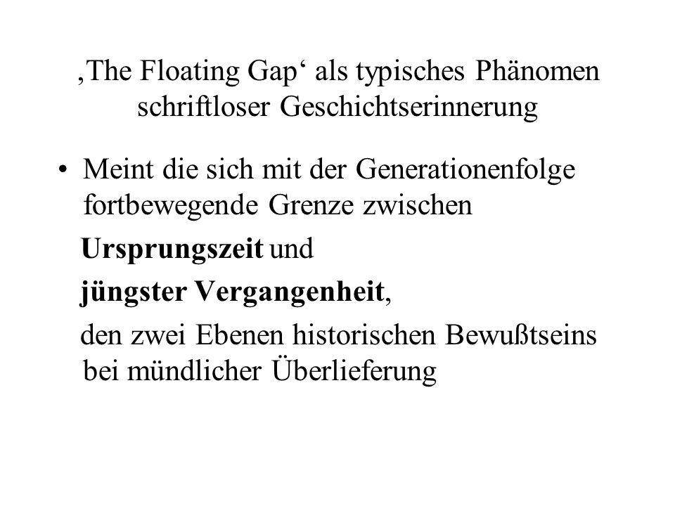 The Floating Gap als typisches Phänomen schriftloser Geschichtserinnerung Meint die sich mit der Generationenfolge fortbewegende Grenze zwischen Ursprungszeit und jüngster Vergangenheit, den zwei Ebenen historischen Bewußtseins bei mündlicher Überlieferung