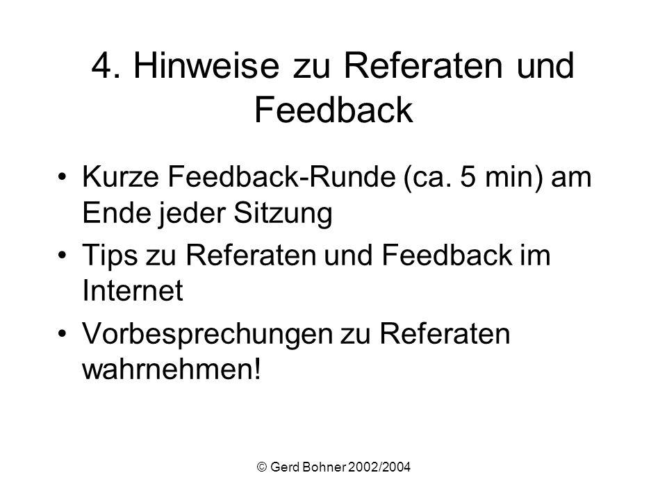 © Gerd Bohner 2002/2004 4. Hinweise zu Referaten und Feedback Kurze Feedback-Runde (ca. 5 min) am Ende jeder Sitzung Tips zu Referaten und Feedback im