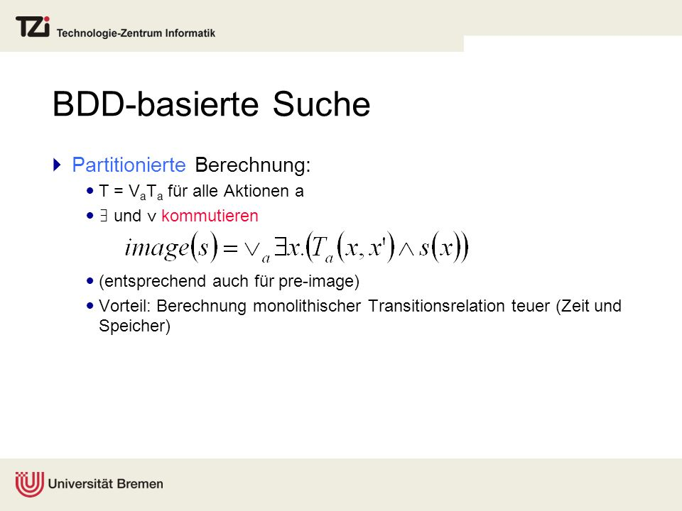BDD-basierte Suche Partitionierte Berechnung: T = V a T a für alle Aktionen a und kommutieren (entsprechend auch für pre-image) Vorteil: Berechnung mo