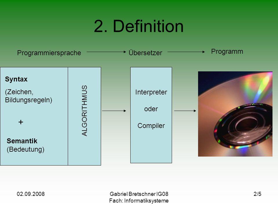 02.09.2008Gabriel Bretschner IG08 Fach: Informatiksysteme 2/5 2. Definition ProgrammierspracheÜbersetzer Programm Syntax (Zeichen, Bildungsregeln) + S
