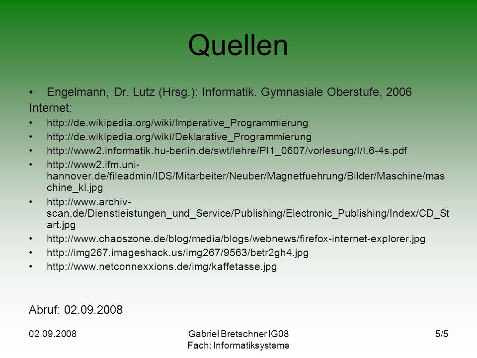 02.09.2008Gabriel Bretschner IG08 Fach: Informatiksysteme 5/5 Quellen Engelmann, Dr. Lutz (Hrsg.): Informatik. Gymnasiale Oberstufe, 2006 Internet: ht