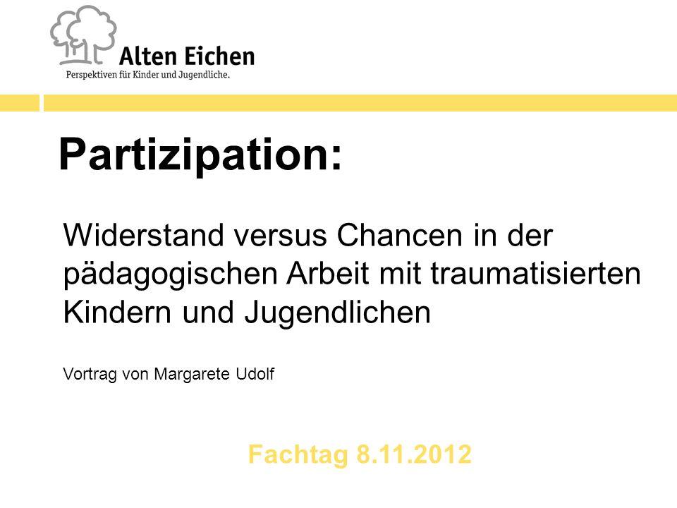 Partizipation: Widerstand versus Chancen in der pädagogischen Arbeit mit traumatisierten Kindern und Jugendlichen Vortrag von Margarete Udolf Fachtag