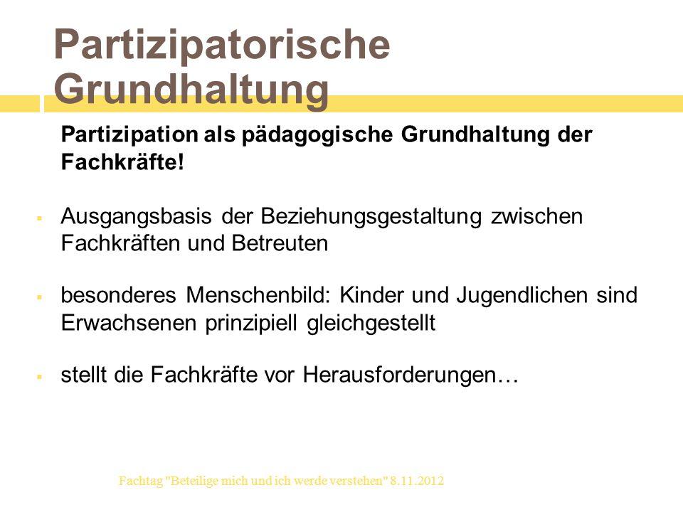 Partizipatorische Grundhaltung Partizipation als pädagogische Grundhaltung der Fachkräfte! Ausgangsbasis der Beziehungsgestaltung zwischen Fachkräften