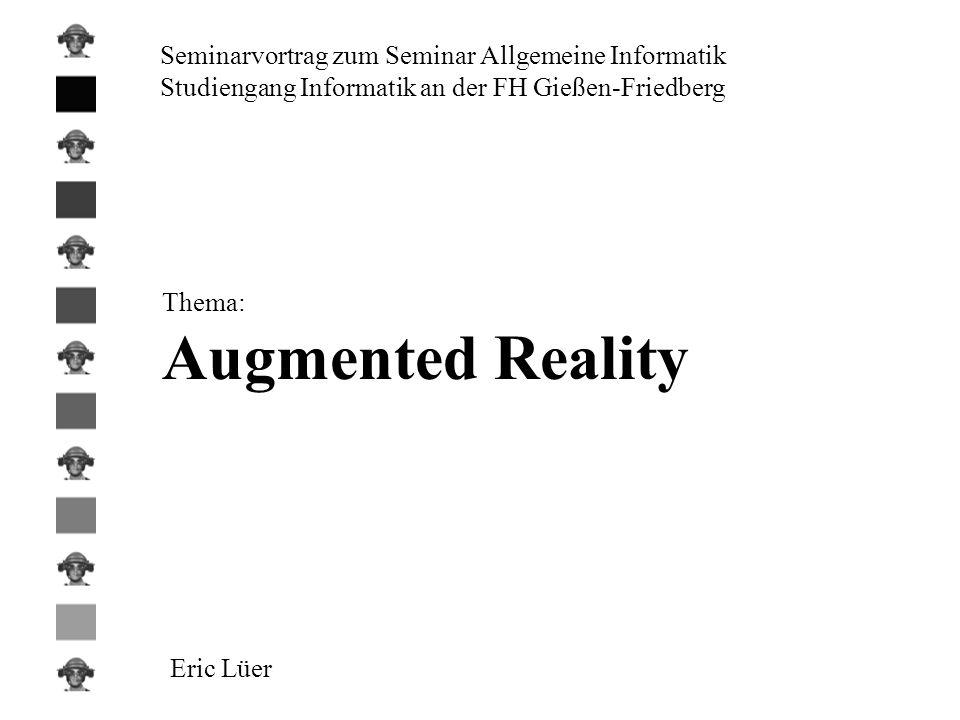 Seminarvortrag zum Seminar Allgemeine Informatik Studiengang Informatik an der FH Gießen-Friedberg Thema: Augmented Reality Eric Lüer