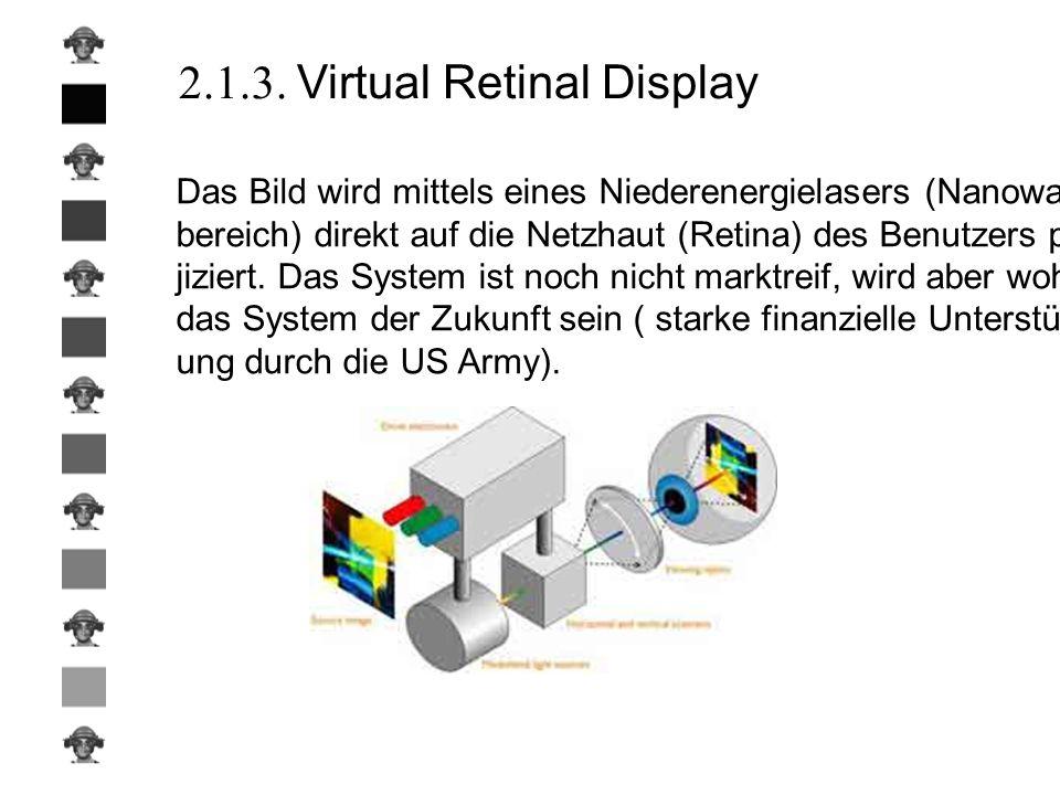 2.1.3. Virtual Retinal Display Das Bild wird mittels eines Niederenergielasers (Nanowatt- bereich) direkt auf die Netzhaut (Retina) des Benutzers pro-