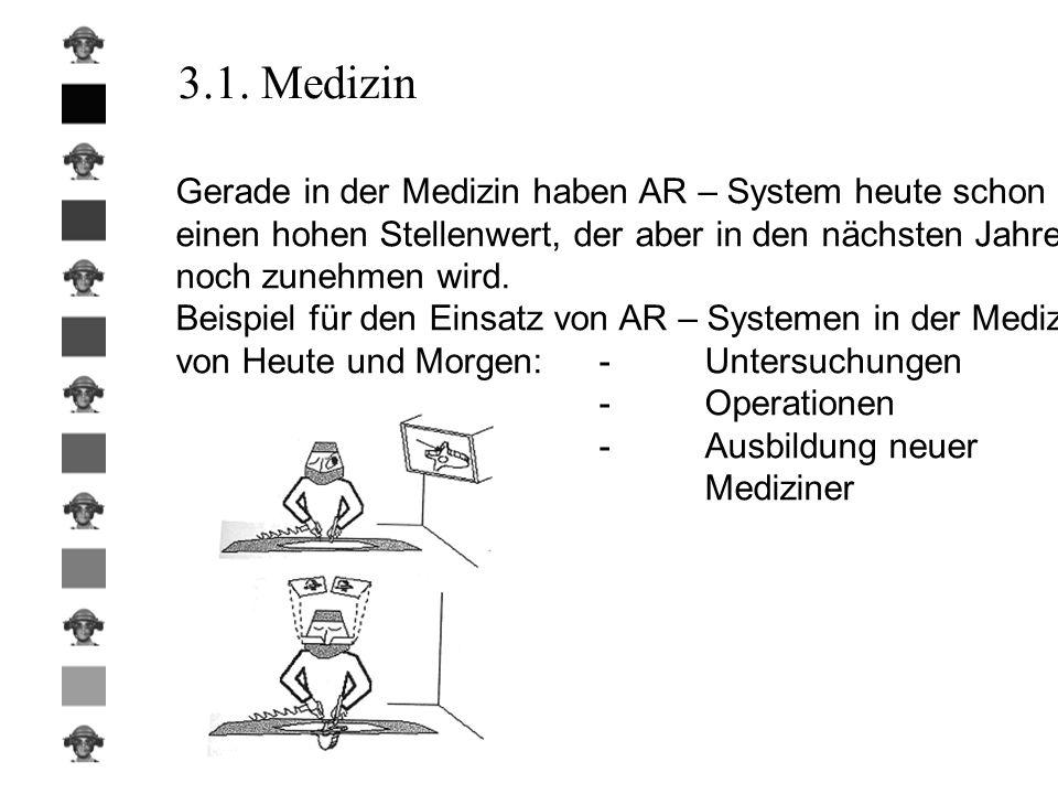 3.1. Medizin Gerade in der Medizin haben AR – System heute schon einen hohen Stellenwert, der aber in den nächsten Jahren noch zunehmen wird. Beispiel