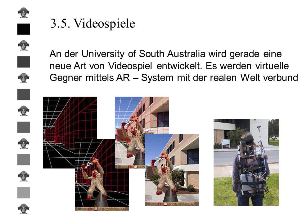 3.5. Videospiele An der University of South Australia wird gerade eine neue Art von Videospiel entwickelt. Es werden virtuelle Gegner mittels AR – Sys