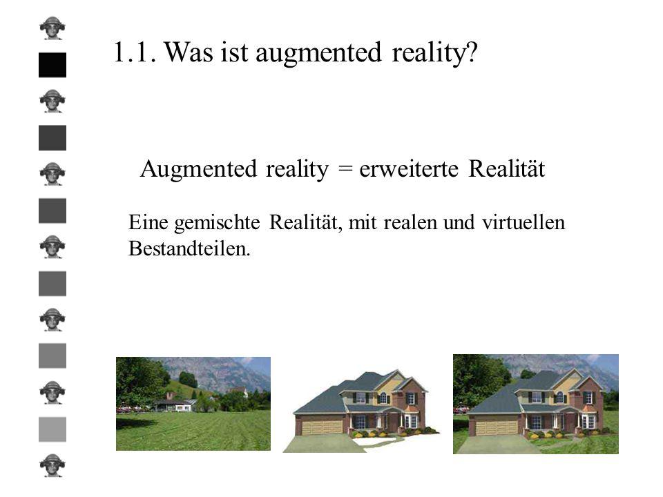 1.1. Was ist augmented reality? Augmented reality = erweiterte Realität Eine gemischte Realität, mit realen und virtuellen Bestandteilen.