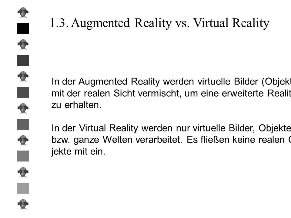 1.3. Augmented Reality vs. Virtual Reality In der Augmented Reality werden virtuelle Bilder (Objekte) mit der realen Sicht vermischt, um eine erweiter