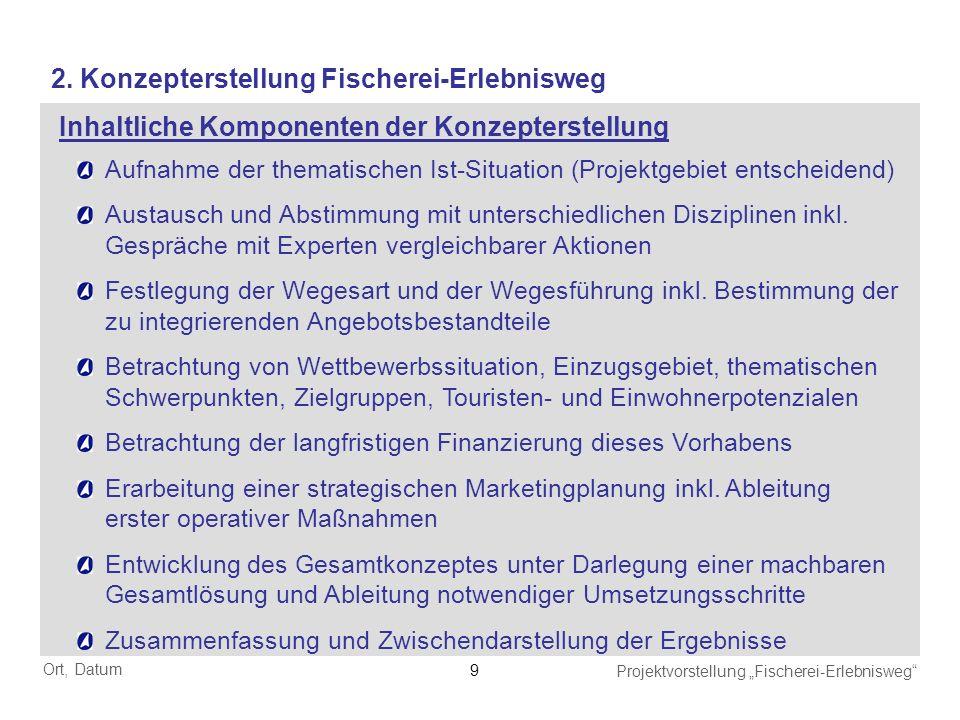 Ort, Datum Projektvorstellung Fischerei-Erlebnisweg 9 2. Konzepterstellung Fischerei-Erlebnisweg Aufnahme der thematischen Ist-Situation (Projektgebie