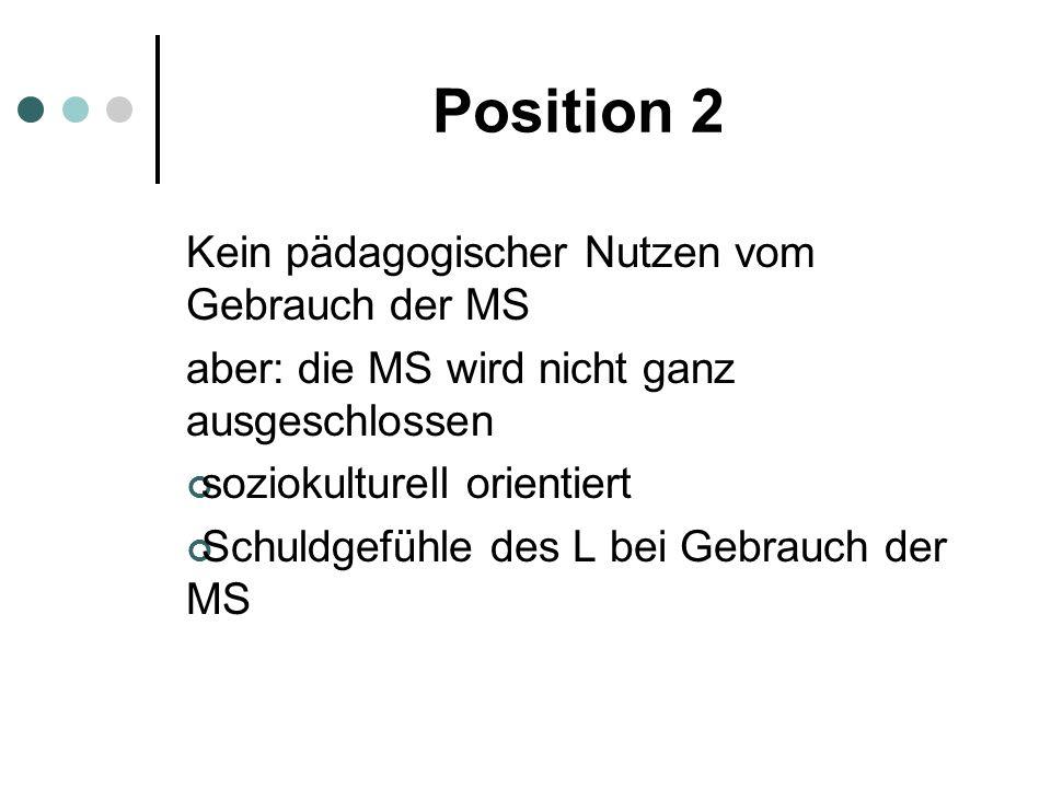 Position 2 Kein pädagogischer Nutzen vom Gebrauch der MS aber: die MS wird nicht ganz ausgeschlossen soziokulturell orientiert Schuldgefühle des L bei
