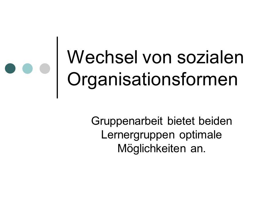Wechsel von sozialen Organisationsformen Gruppenarbeit bietet beiden Lernergruppen optimale Möglichkeiten an.