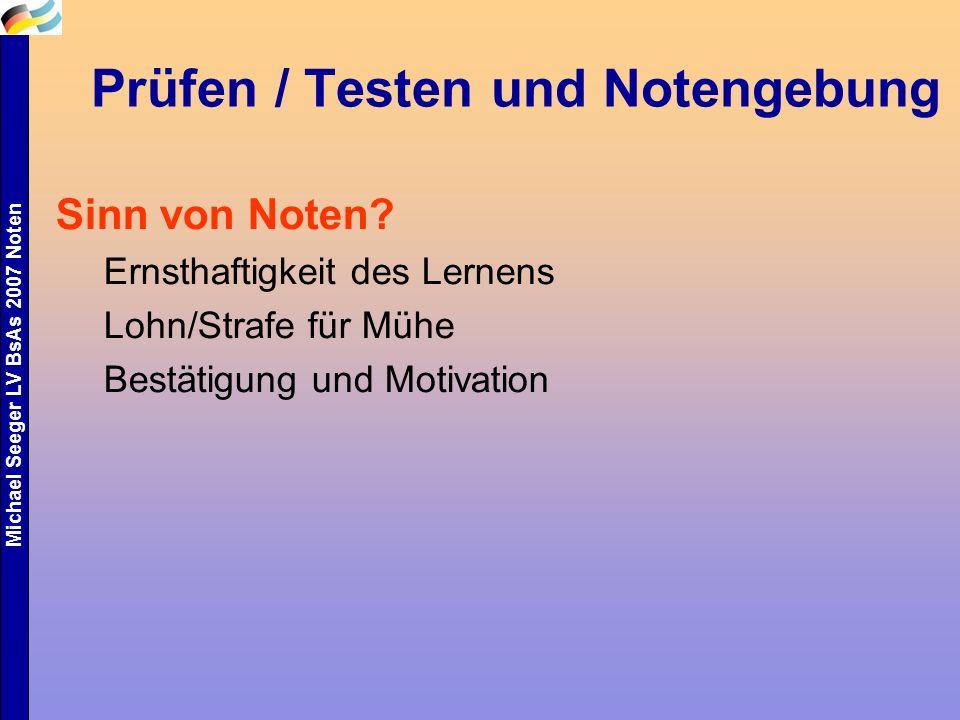 Michael Seeger LV BsAs 2007 Noten Prüfen / Testen und Notengebung Sinn von Noten? Ernsthaftigkeit des Lernens Lohn/Strafe für Mühe Bestätigung und Mot