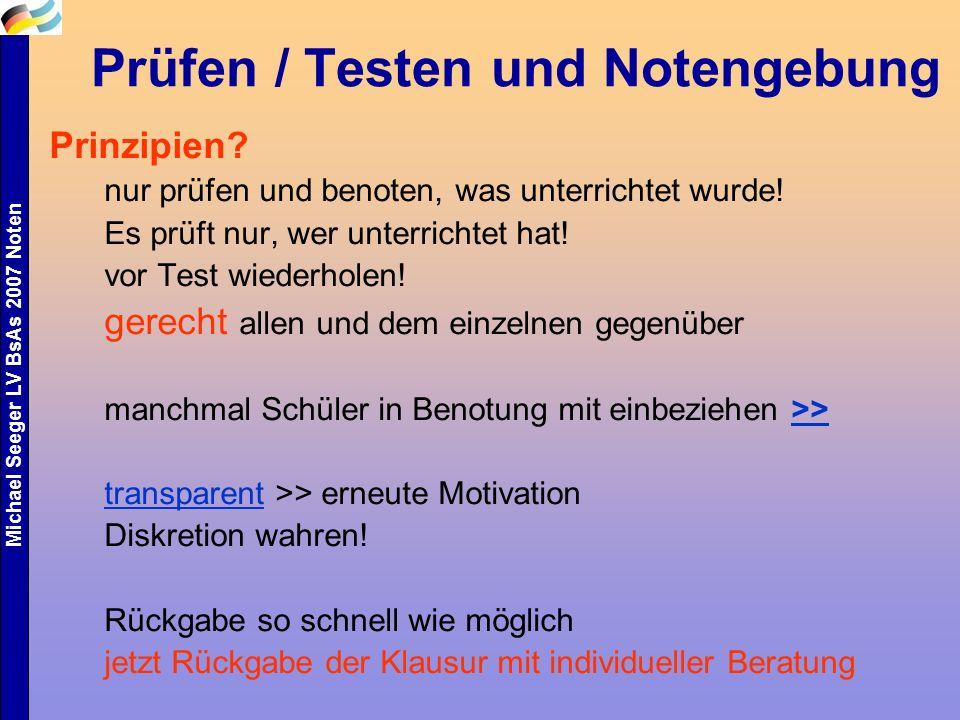 Michael Seeger LV BsAs 2007 Noten Prüfen / Testen und Notengebung Prinzipien? nur prüfen und benoten, was unterrichtet wurde! Es prüft nur, wer unterr