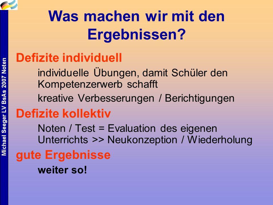 Michael Seeger LV BsAs 2007 Noten Was machen wir mit den Ergebnissen? Defizite individuell individuelle Übungen, damit Schüler den Kompetenzerwerb sch