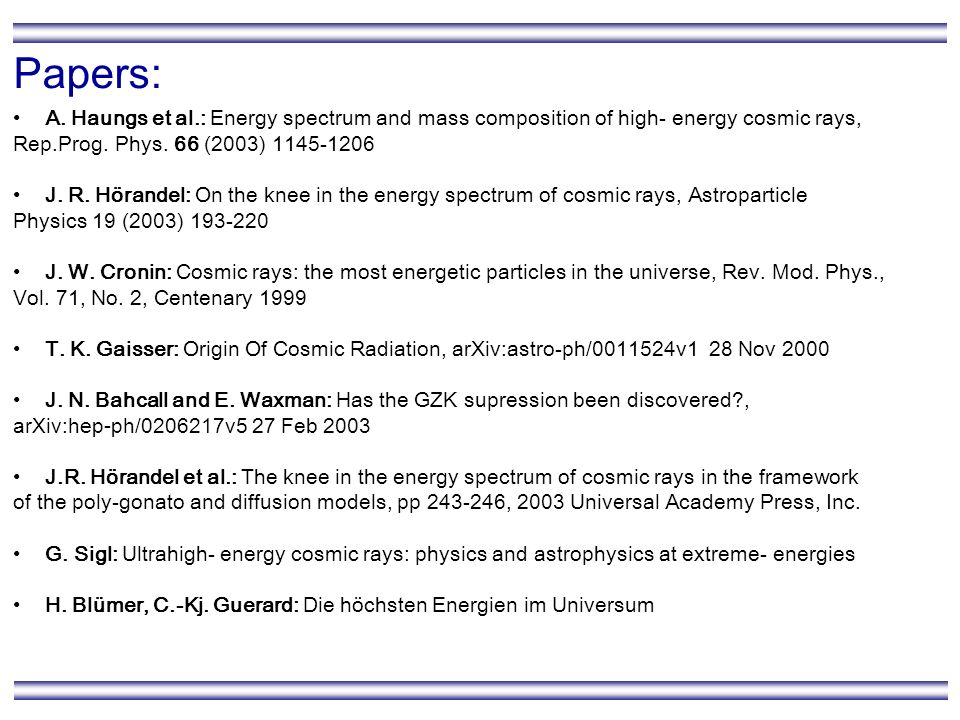 Papers: A. Haungs et al.: Energy spectrum and mass composition of high- energy cosmic rays, Rep.Prog. Phys. 66 (2003) 1145-1206 J. R. Hörandel: On the