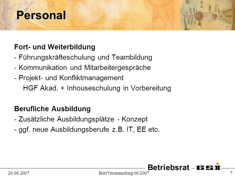 Betriebsrat 20.06.2007BetrVersammlung 06/2007 7Personal Fort- und Weiterbildung - Führungskräfteschulung und Teambildung - Kommunikation und Mitarbeitergespräche - Projekt- und Konfliktmanagement HGF Akad.