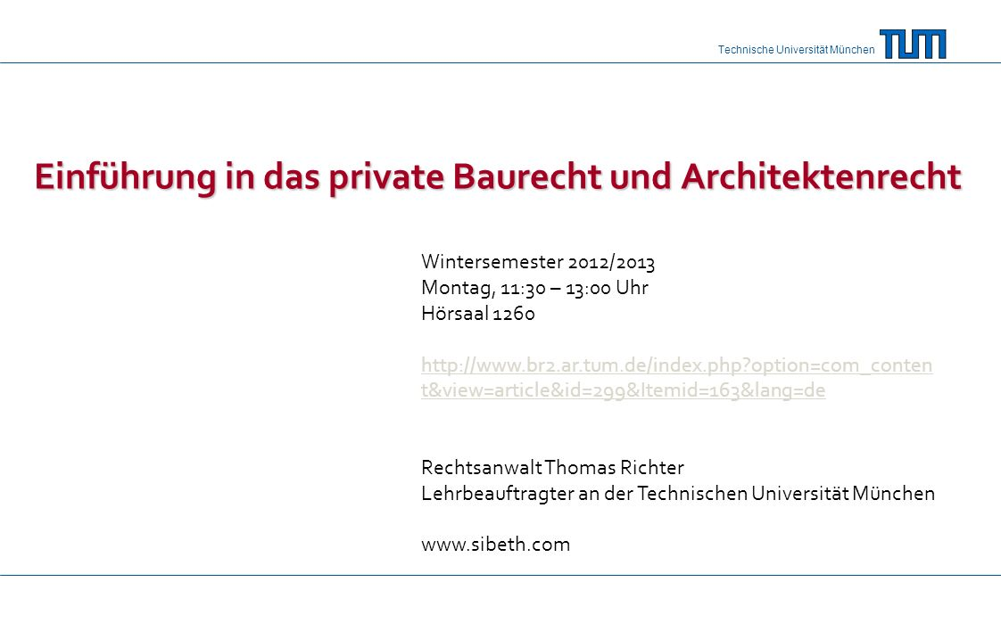 Technische Universität München Einführung in das private Baurecht und Architektenrecht Wintersemester 2012/2013 Montag, 11:30 – 13:00 Uhr Hörsaal 1260