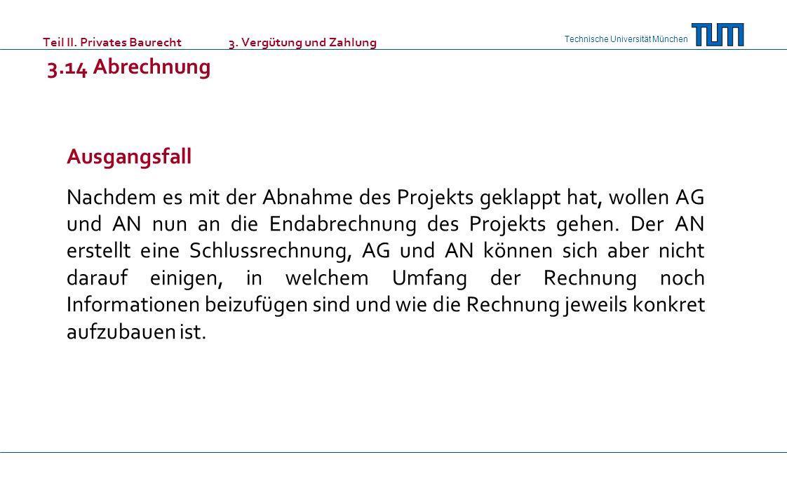 Technische Universität München Teil II. Privates Baurecht 3. Vergütung und Zahlung 3.14 Abrechnung Ausgangsfall Nachdem es mit der Abnahme des Projekt