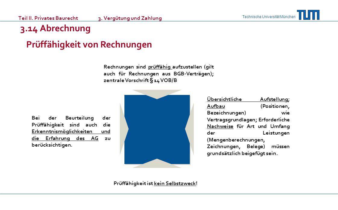 Technische Universität München Teil II. Privates Baurecht 3. Vergütung und Zahlung 3.14 Abrechnung Rechnungen sind prüffähig aufzustellen (gilt auch f