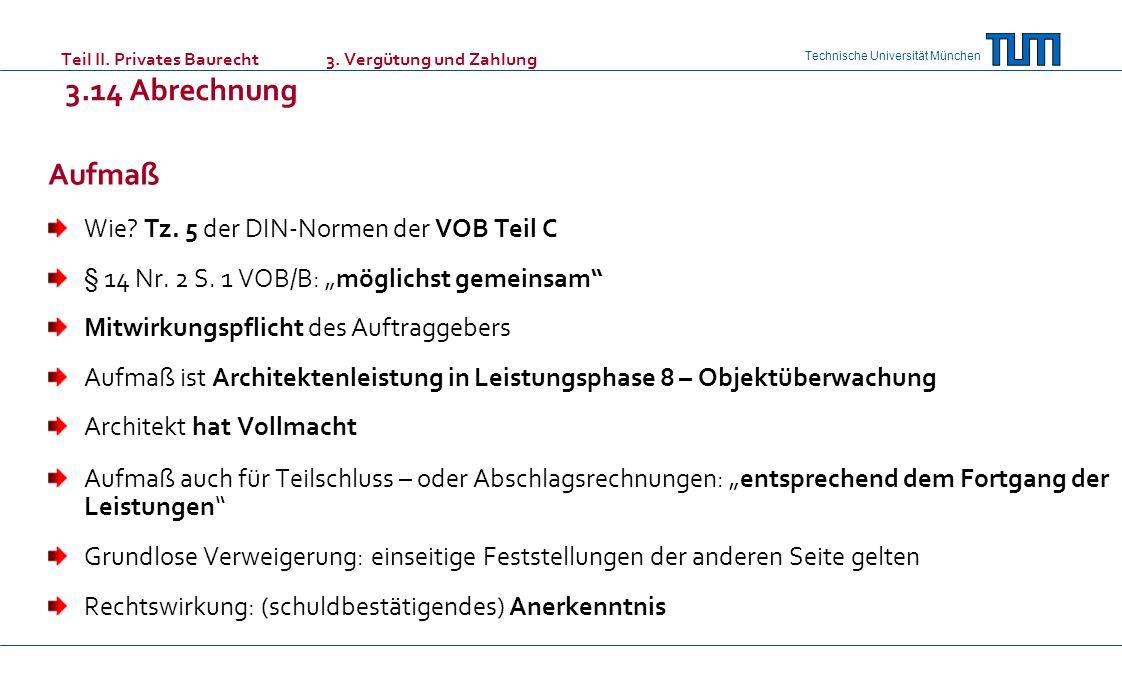Technische Universität München Teil II. Privates Baurecht 3. Vergütung und Zahlung 3.14 Abrechnung Aufmaß Wie? Tz. 5 der DIN-Normen der VOB Teil C § 1
