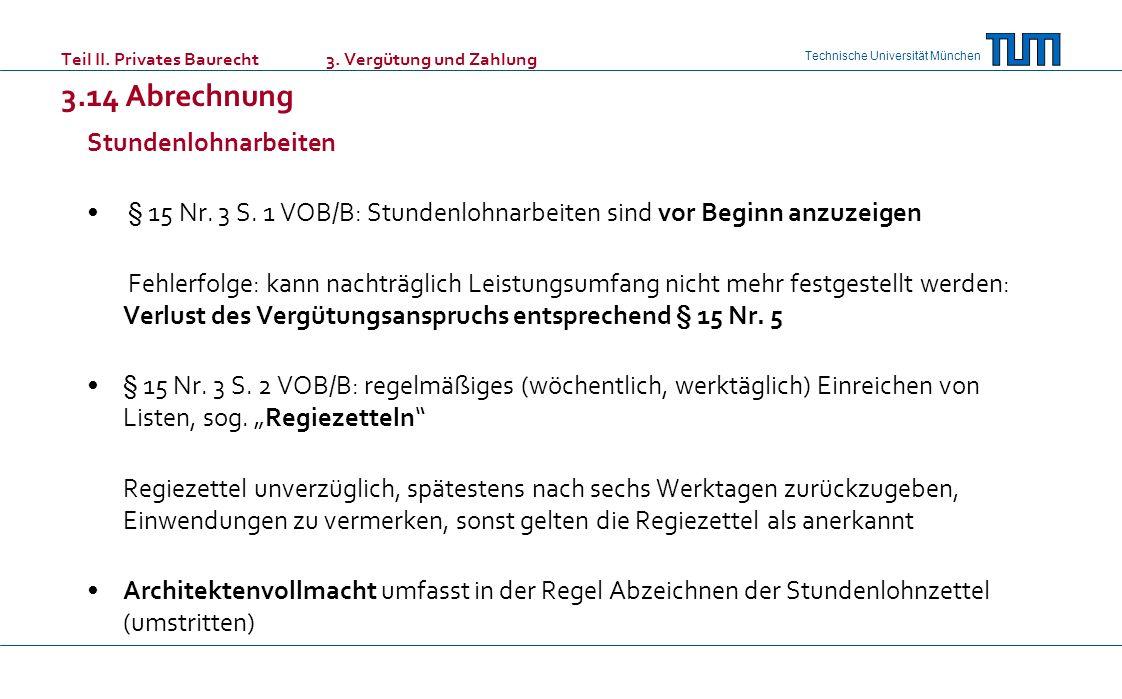 Technische Universität München Teil II. Privates Baurecht 3. Vergütung und Zahlung 3.14 Abrechnung Stundenlohnarbeiten § 15 Nr. 3 S. 1 VOB/B: Stundenl
