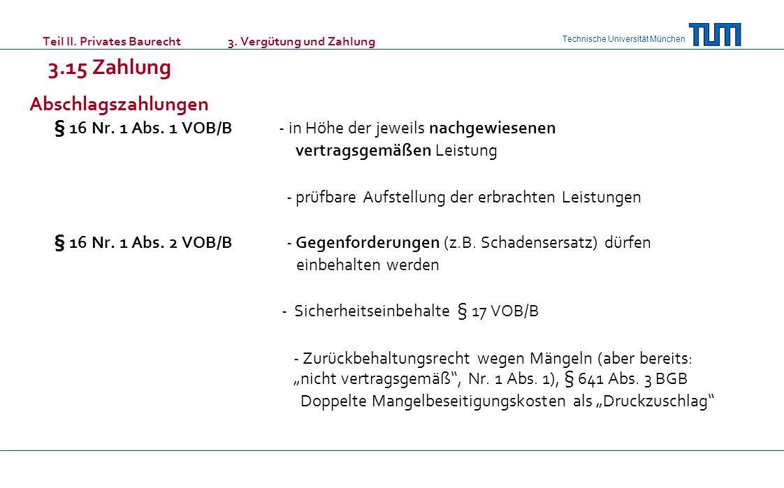 Technische Universität München Teil II. Privates Baurecht 3. Vergütung und Zahlung 3.15 Zahlung Abschlagszahlungen § 16 Nr. 1 Abs. 1 VOB/B - in Höhe d