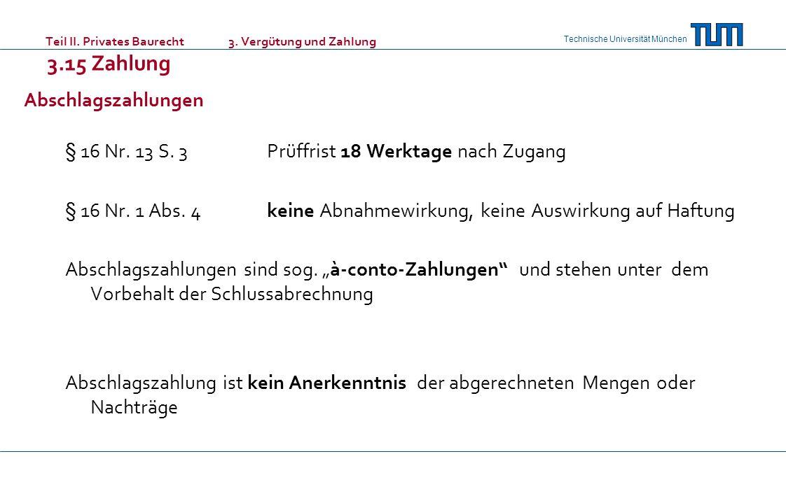Technische Universität München Teil II. Privates Baurecht 3. Vergütung und Zahlung 3.15 Zahlung Abschlagszahlungen § 16 Nr. 13 S. 3Prüffrist 18 Werkta