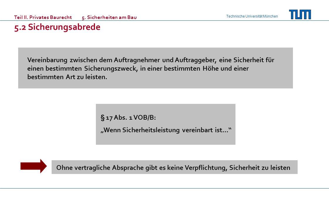 Technische Universität München Teil II. Privates Baurecht 5. Sicherheiten am Bau 5.2 Sicherungsabrede Vereinbarung zwischen dem Auftragnehmer und Auft