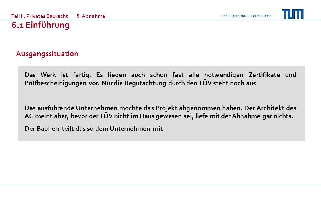 Technische Universität München Teil II. Privates Baurecht6. Abnahme 6.1 Einführung Ausgangssituation Das Werk ist fertig. Es liegen auch schon fast al