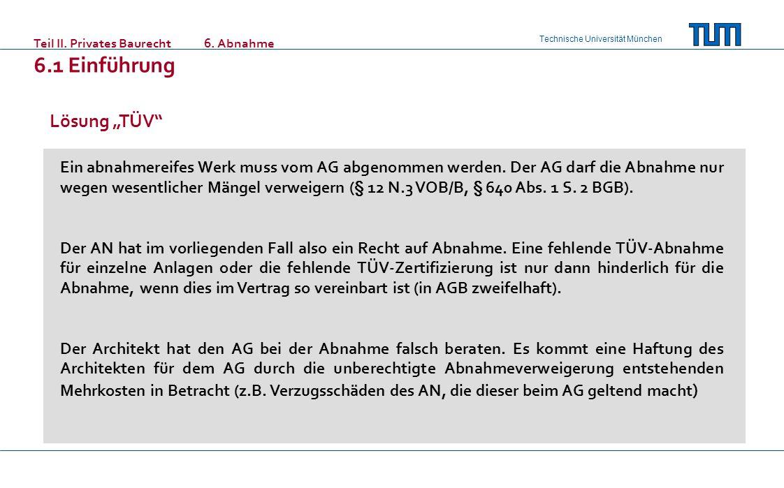 Technische Universität München Teil II. Privates Baurecht 6. Abnahme 6.1 Einführung Lösung TÜV Ein abnahmereifes Werk muss vom AG abgenommen werden. D