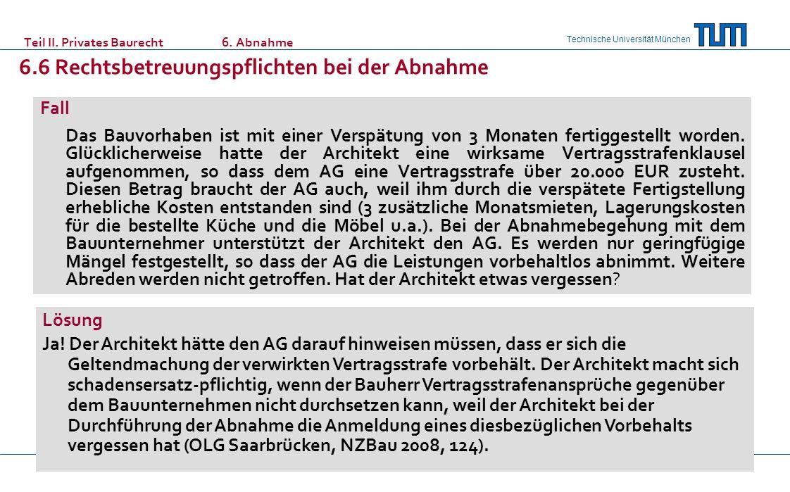 Technische Universität München Teil II. Privates Baurecht6. Abnahme 6.6 Rechtsbetreuungspflichten bei der Abnahme Fall Das Bauvorhaben ist mit einer V