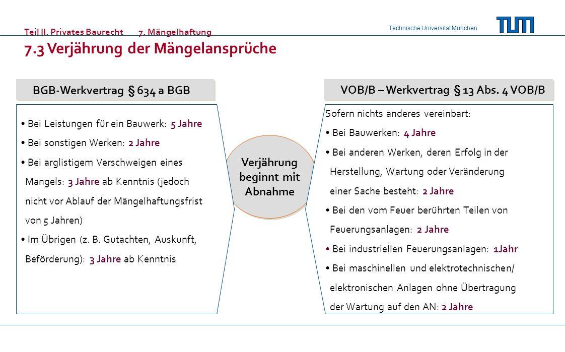 Technische Universität München Teil II. Privates Baurecht7. Mängelhaftung 7.3 Verjährung der Mängelansprüche BGB-Werkvertrag § 634 a BGB VOB/B – Werkv