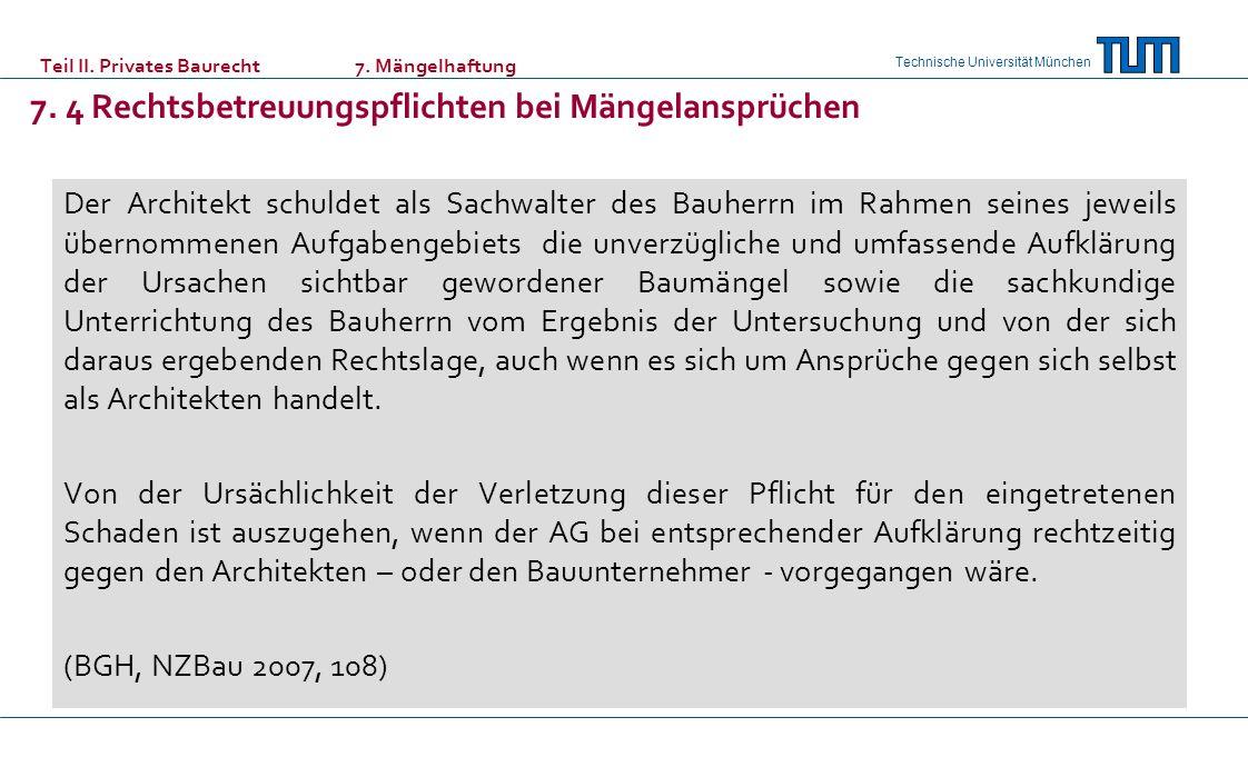 Technische Universität München Teil II. Privates Baurecht 7. Mängelhaftung 7. 4 Rechtsbetreuungspflichten bei Mängelansprüchen Der Architekt schuldet