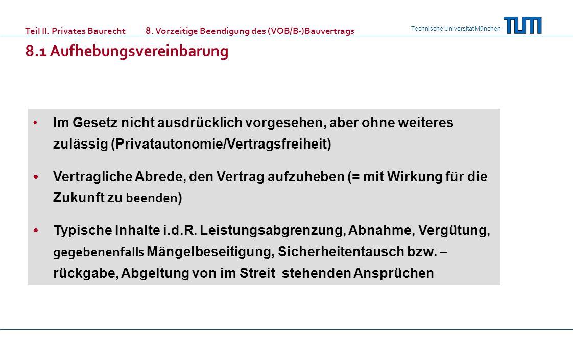 Technische Universität München Teil II. Privates Baurecht 8. Vorzeitige Beendigung des (VOB/B-)Bauvertrags 8.1 Aufhebungsvereinbarung Im Gesetz nicht
